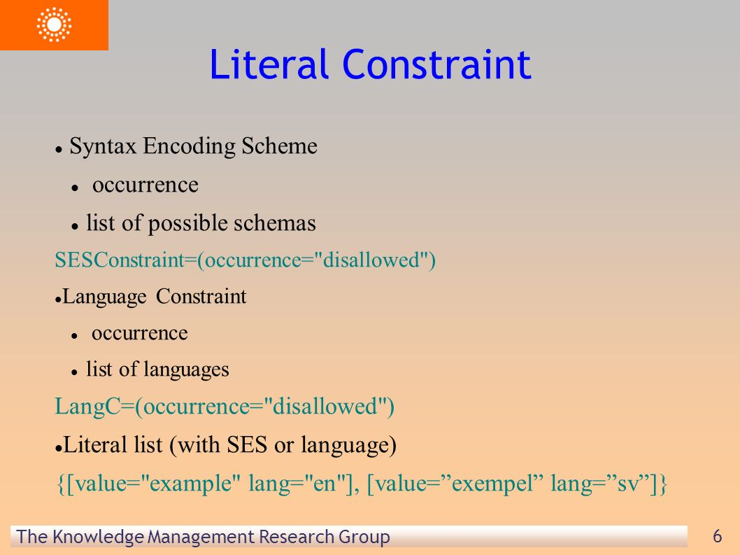The Knowledge Management Research Group 6 Literal Constraint Syntax Encoding Scheme occurrence list of possible schemas SESConstraint=(occurrence= disallowed ) Language Constraint occurrence list of languages LangC=(occurrence= disallowed ) Literal list (with SES or language) {[value= example lang= en ], [value=exempel lang=sv]}