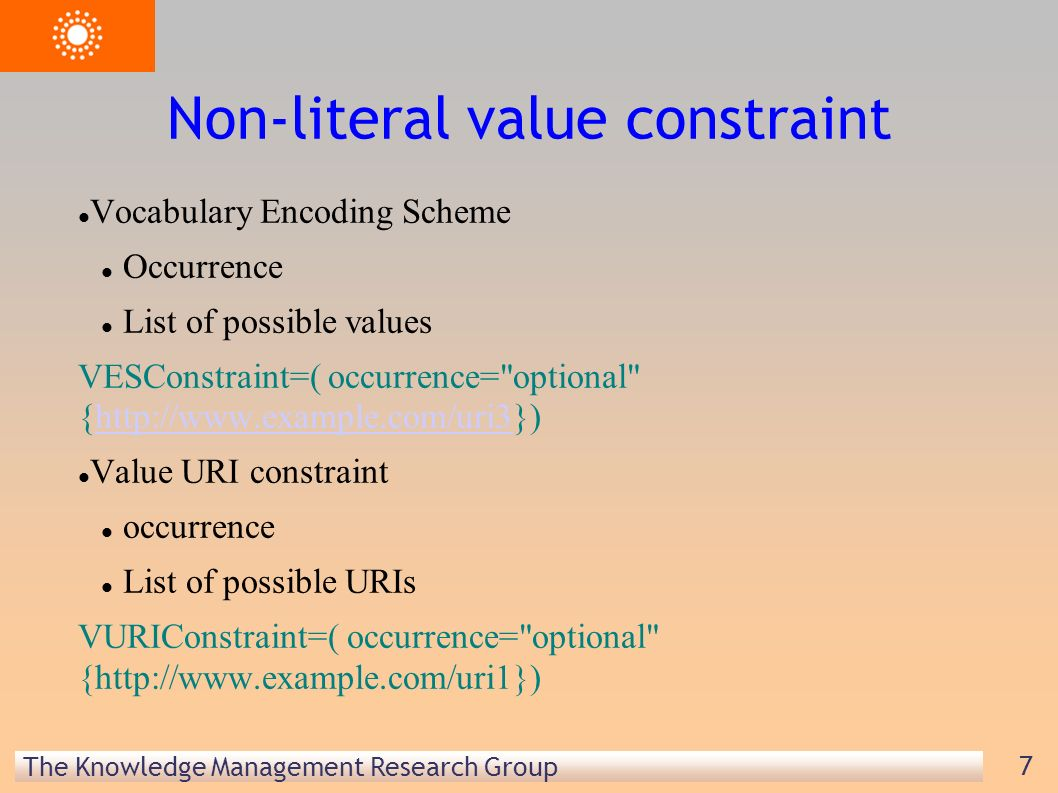 The Knowledge Management Research Group 7 Non-literal value constraint Vocabulary Encoding Scheme Occurrence List of possible values VESConstraint=( occurrence= optional {http://www.example.com/uri3})http://www.example.com/uri3 Value URI constraint occurrence List of possible URIs VURIConstraint=( occurrence= optional {http://www.example.com/uri1})