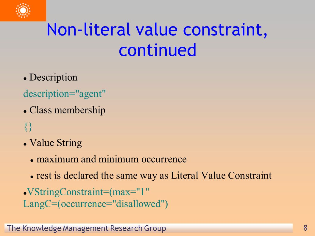 The Knowledge Management Research Group 8 Non-literal value constraint, continued Description description= agent Class membership {} Value String maximum and minimum occurrence rest is declared the same way as Literal Value Constraint VStringConstraint=(max= 1 LangC=(occurrence= disallowed )