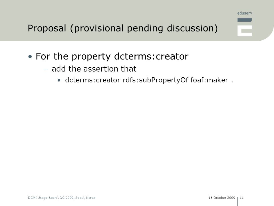16 October 2009DCMI Usage Board, DC-2009, Seoul, Korea11 Proposal (provisional pending discussion) For the property dcterms:creator –add the assertion that dcterms:creator rdfs:subPropertyOf foaf:maker.