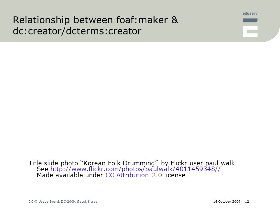 16 October 2009DCMI Usage Board, DC-2009, Seoul, Korea12 Relationship between foaf:maker & dc:creator/dcterms:creator Title slide photo Korean Folk Drumming by Flickr user paul walk See http://www.flickr.com/photos/paulwalk/4011459348// Made available under CC Attribution 2.0 licensehttp://www.flickr.com/photos/paulwalk/4011459348//CC Attribution