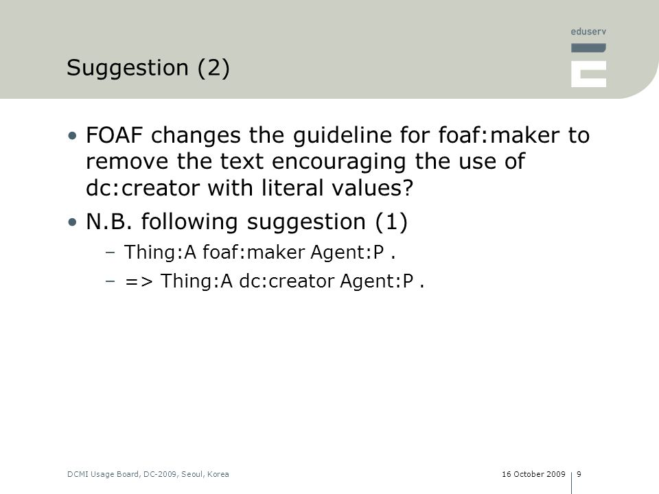 16 October 2009DCMI Usage Board, DC-2009, Seoul, Korea9 Suggestion (2) FOAF changes the guideline for foaf:maker to remove the text encouraging the use of dc:creator with literal values.
