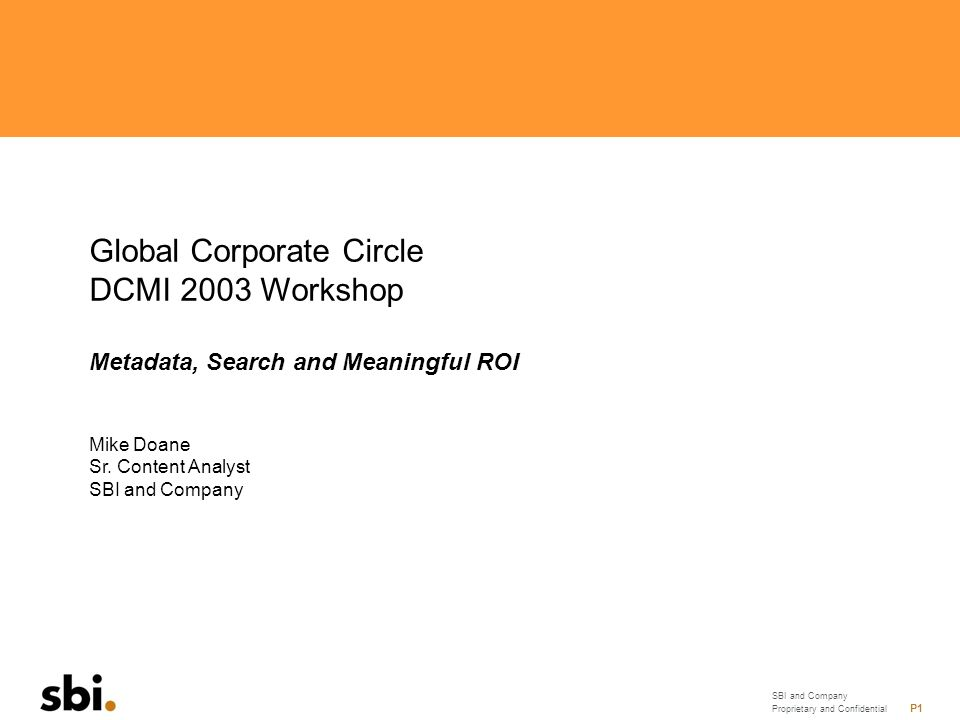 SBI and Company Proprietary and Confidential P1 Global Corporate Circle DCMI 2003 Workshop Metadata, Search and Meaningful ROI Mike Doane Sr.