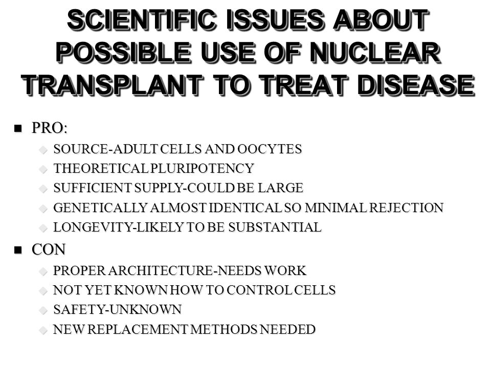 SCIENTIFIC ISSUES ABOUT POSSIBLE USE OF NUCLEAR TRANSPLANT TO TREAT DISEASE PRO: PRO: SOURCE-ADULT CELLS AND OOCYTES SOURCE-ADULT CELLS AND OOCYTES THEORETICAL PLURIPOTENCY THEORETICAL PLURIPOTENCY SUFFICIENT SUPPLY-COULD BE LARGE SUFFICIENT SUPPLY-COULD BE LARGE GENETICALLY ALMOST IDENTICAL SO MINIMAL REJECTION GENETICALLY ALMOST IDENTICAL SO MINIMAL REJECTION LONGEVITY-LIKELY TO BE SUBSTANTIAL LONGEVITY-LIKELY TO BE SUBSTANTIAL CON CON PROPER ARCHITECTURE-NEEDS WORK PROPER ARCHITECTURE-NEEDS WORK NOT YET KNOWN HOW TO CONTROL CELLS NOT YET KNOWN HOW TO CONTROL CELLS SAFETY-UNKNOWN SAFETY-UNKNOWN NEW REPLACEMENT METHODS NEEDED NEW REPLACEMENT METHODS NEEDED