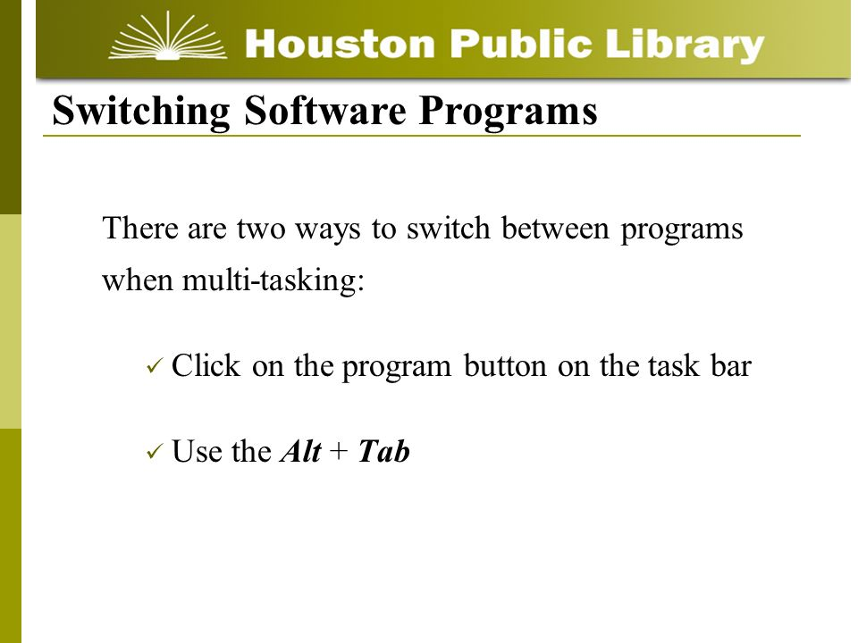 There are two ways to switch between programs when multi-tasking: Click on the program button on the task bar Use the Alt + Tab Switching Software Programs