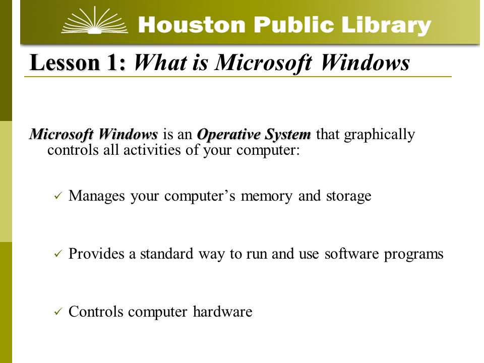 Microsoft WindowsOperative System Microsoft Windows is an Operative System that graphically controls all activities of your computer: Manages your computers memory and storage Provides a standard way to run and use software programs Controls computer hardware Lesson 1: Lesson 1: What is Microsoft Windows