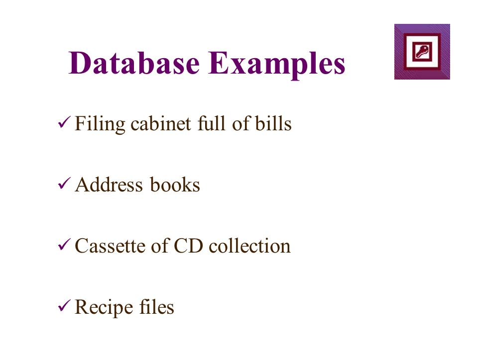 Database Examples Filing cabinet full of bills Address books Cassette of CD collection Recipe files