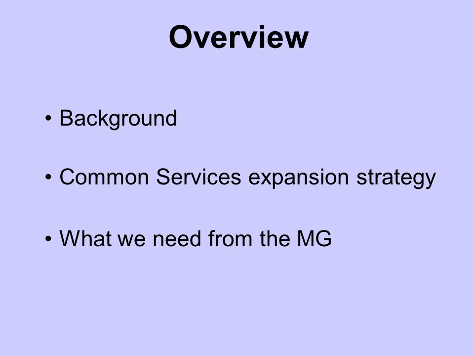 Background Common Services expansion strategy What we need from the MG Overview
