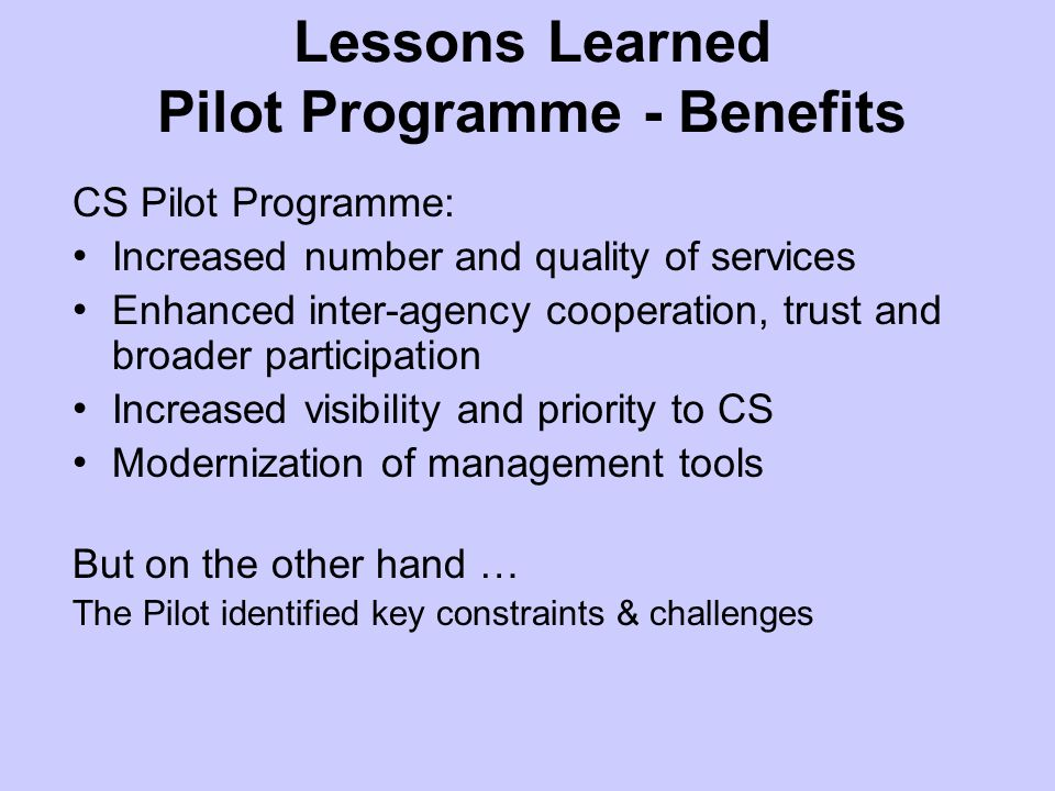 Lessons Learned Pilot Programme - Benefits CS Pilot Programme: Increased number and quality of services Enhanced inter-agency cooperation, trust and broader participation Increased visibility and priority to CS Modernization of management tools But on the other hand … The Pilot identified key constraints & challenges