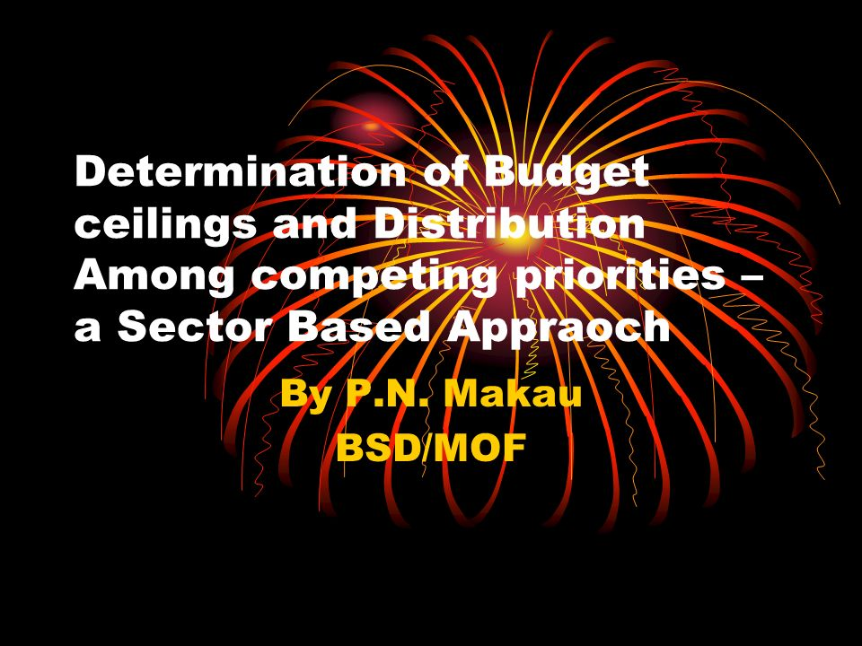 Determination of Budget ceilings and Distribution Among competing priorities – a Sector Based Appraoch By P.N.