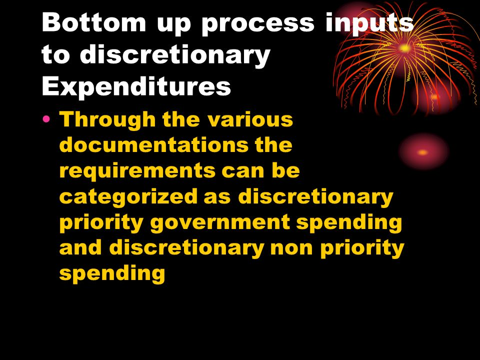 Bottom up process inputs to discretionary Expenditures Through the various documentations the requirements can be categorized as discretionary priority government spending and discretionary non priority spending