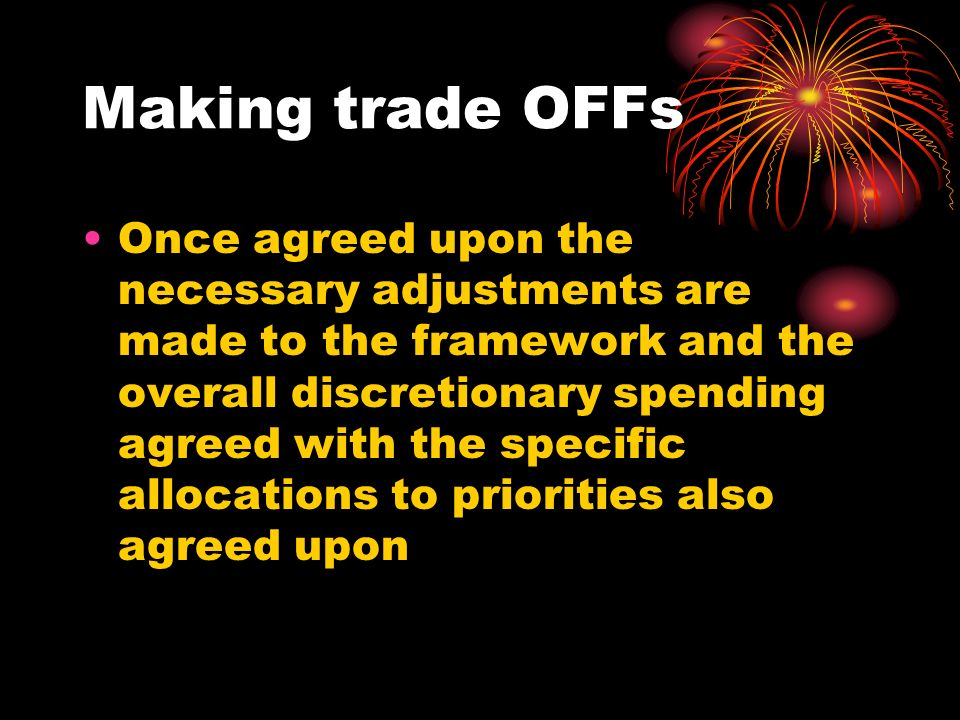 Making trade OFFs Once agreed upon the necessary adjustments are made to the framework and the overall discretionary spending agreed with the specific allocations to priorities also agreed upon