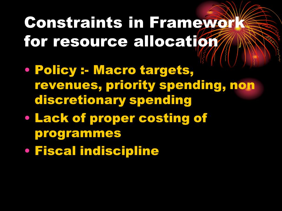 Constraints in Framework for resource allocation Policy :- Macro targets, revenues, priority spending, non discretionary spending Lack of proper costing of programmes Fiscal indiscipline