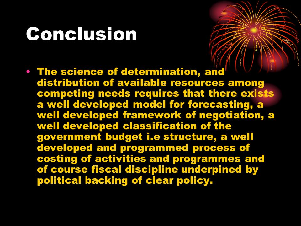 Conclusion The science of determination, and distribution of available resources among competing needs requires that there exists a well developed model for forecasting, a well developed framework of negotiation, a well developed classification of the government budget i.e structure, a well developed and programmed process of costing of activities and programmes and of course fiscal discipline underpined by political backing of clear policy.