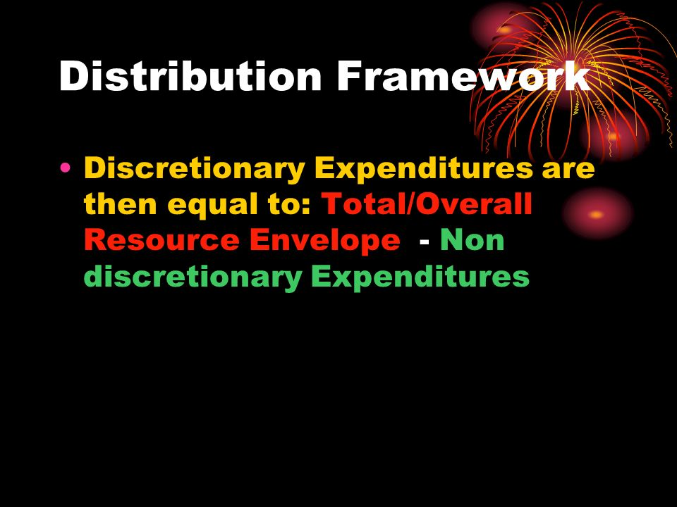 Distribution Framework Discretionary Expenditures are then equal to: Total/Overall Resource Envelope - Non discretionary Expenditures