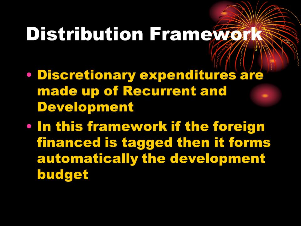 Distribution Framework Discretionary expenditures are made up of Recurrent and Development In this framework if the foreign financed is tagged then it forms automatically the development budget