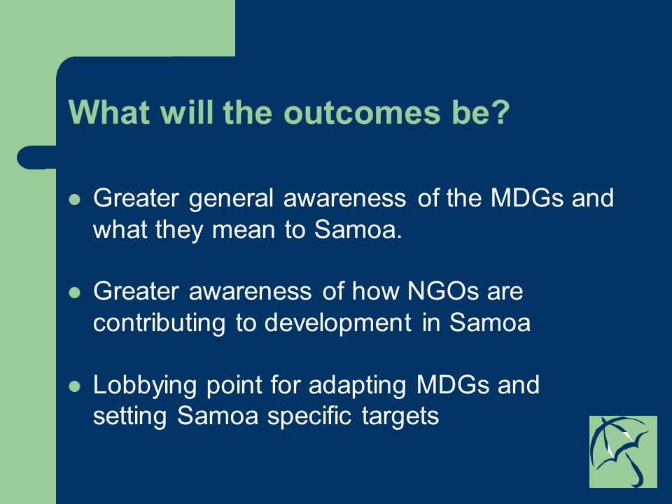 What will the outcomes be. Greater general awareness of the MDGs and what they mean to Samoa.