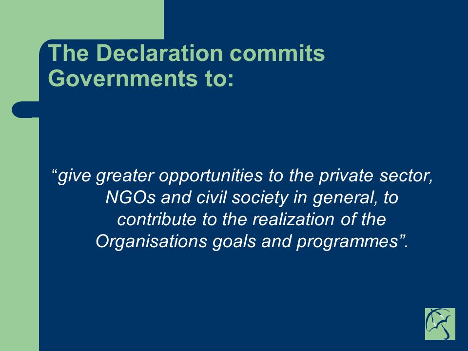 The Declaration commits Governments to: give greater opportunities to the private sector, NGOs and civil society in general, to contribute to the realization of the Organisations goals and programmes.