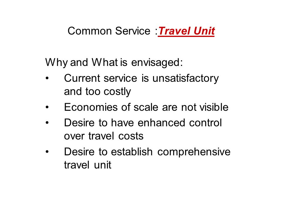 Common Service :Travel Unit Why and What is envisaged: Current service is unsatisfactory and too costly Economies of scale are not visible Desire to have enhanced control over travel costs Desire to establish comprehensive travel unit