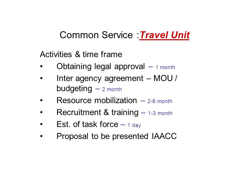 Common Service :Travel Unit Activities & time frame Obtaining legal approval – 1 month Inter agency agreement – MOU / budgeting – 2 month Resource mobilization – 2-6 month Recruitment & training – 1-3 month Est.