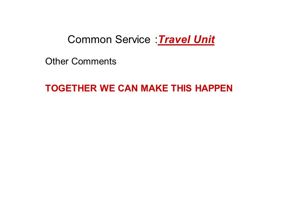 Common Service :Travel Unit Other Comments TOGETHER WE CAN MAKE THIS HAPPEN