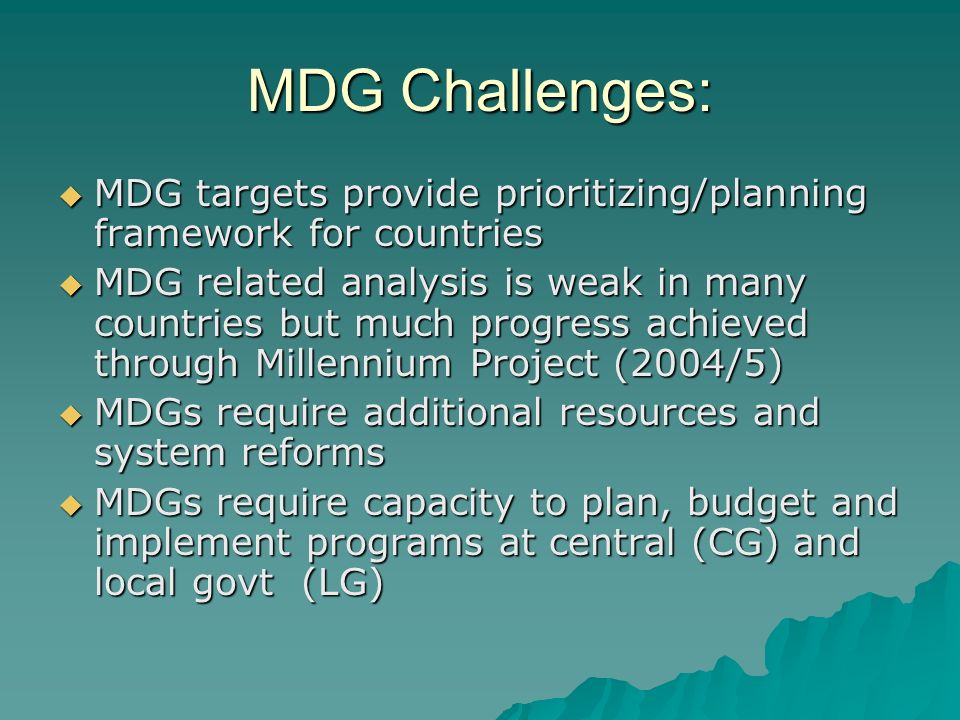 MDG Challenges: MDG targets provide prioritizing/planning framework for countries MDG targets provide prioritizing/planning framework for countries MDG related analysis is weak in many countries but much progress achieved through Millennium Project (2004/5) MDG related analysis is weak in many countries but much progress achieved through Millennium Project (2004/5) MDGs require additional resources and system reforms MDGs require additional resources and system reforms MDGs require capacity to plan, budget and implement programs at central (CG) and local govt (LG) MDGs require capacity to plan, budget and implement programs at central (CG) and local govt (LG)