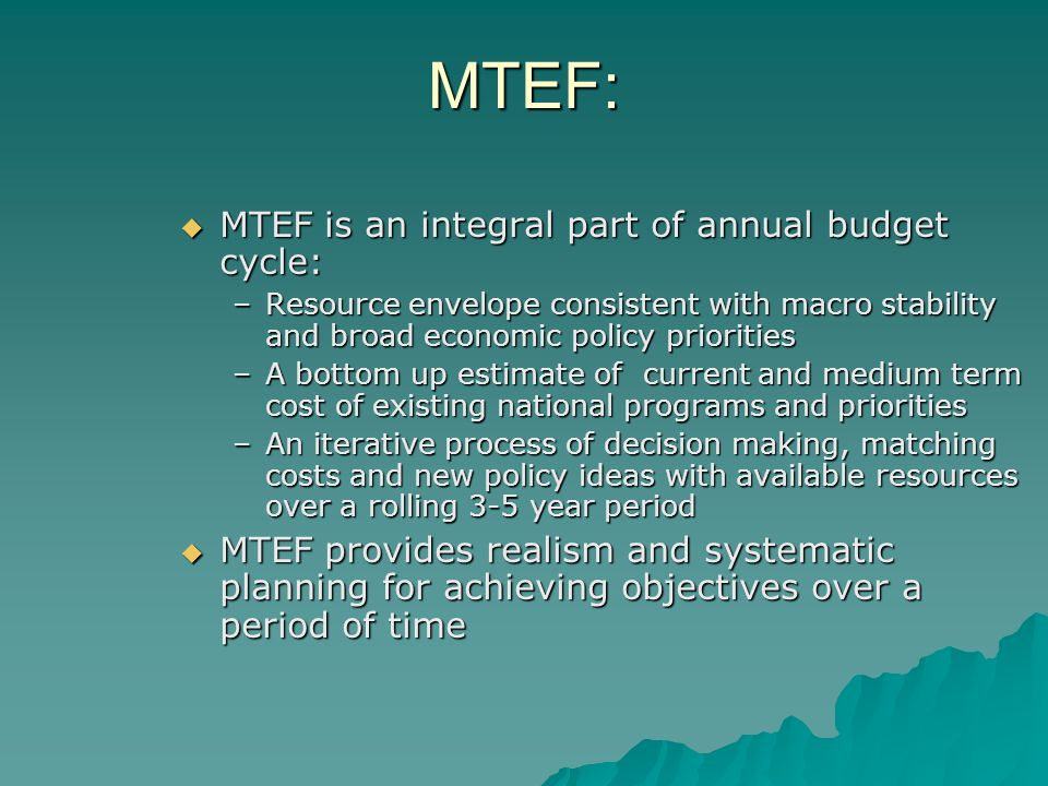 MTEF: MTEF is an integral part of annual budget cycle: MTEF is an integral part of annual budget cycle: –Resource envelope consistent with macro stability and broad economic policy priorities –A bottom up estimate of current and medium term cost of existing national programs and priorities –An iterative process of decision making, matching costs and new policy ideas with available resources over a rolling 3-5 year period MTEF provides realism and systematic planning for achieving objectives over a period of time MTEF provides realism and systematic planning for achieving objectives over a period of time