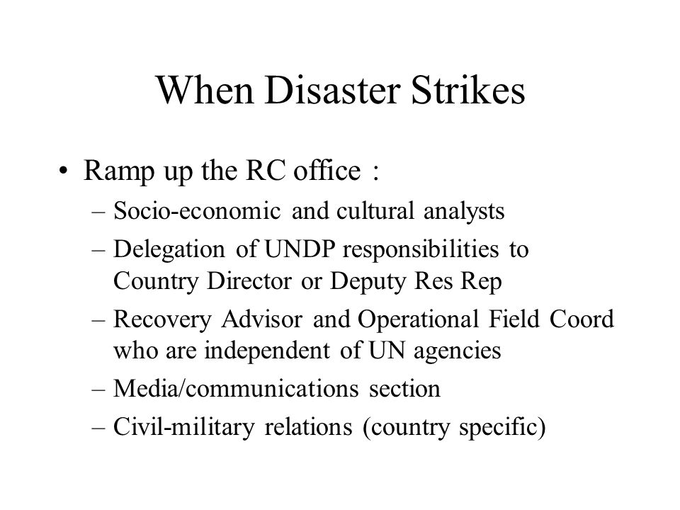 When Disaster Strikes Ramp up the RC office : –Socio-economic and cultural analysts –Delegation of UNDP responsibilities to Country Director or Deputy Res Rep –Recovery Advisor and Operational Field Coord who are independent of UN agencies –Media/communications section –Civil-military relations (country specific)