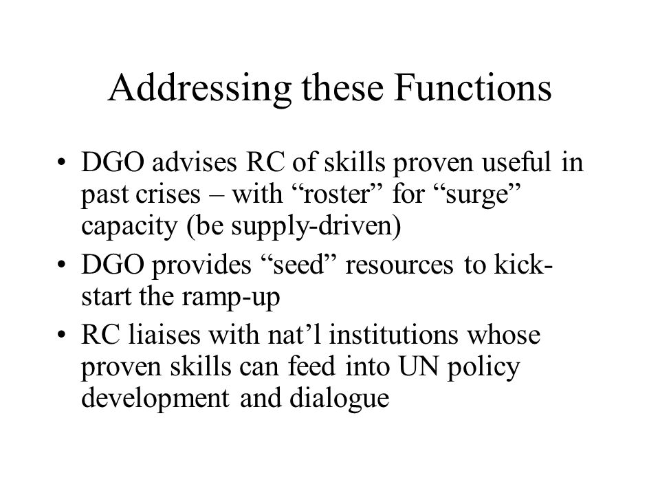Addressing these Functions DGO advises RC of skills proven useful in past crises – with roster for surge capacity (be supply-driven) DGO provides seed resources to kick- start the ramp-up RC liaises with natl institutions whose proven skills can feed into UN policy development and dialogue