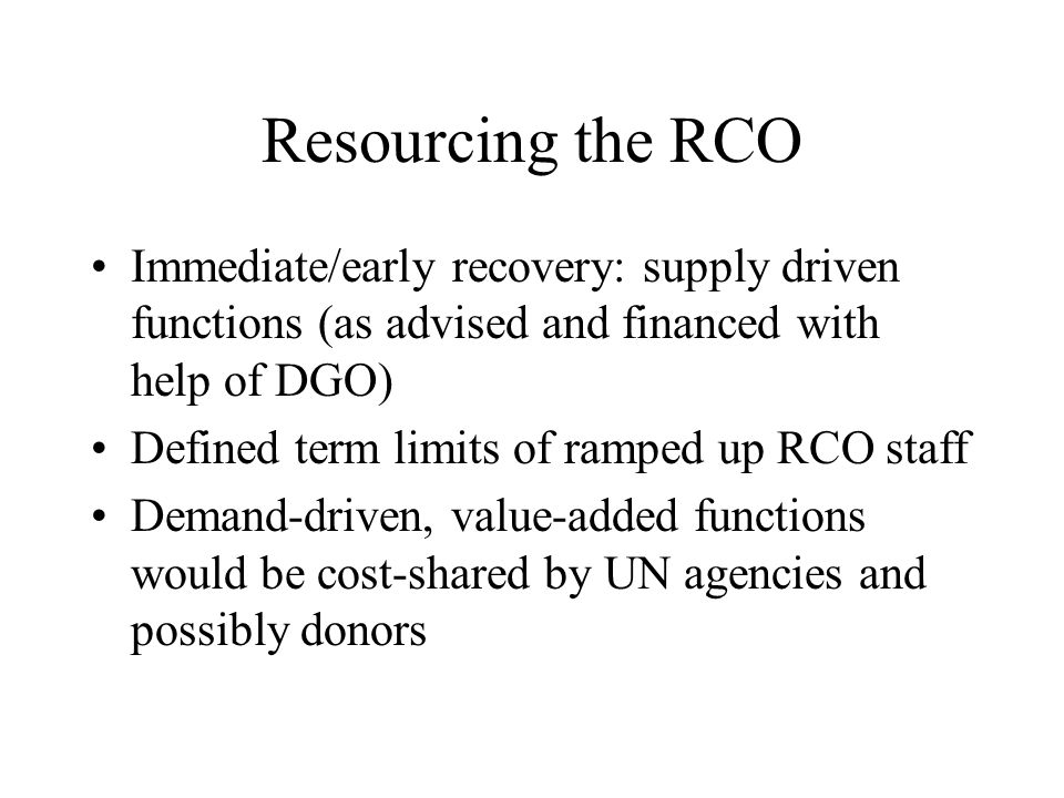Resourcing the RCO Immediate/early recovery: supply driven functions (as advised and financed with help of DGO) Defined term limits of ramped up RCO staff Demand-driven, value-added functions would be cost-shared by UN agencies and possibly donors