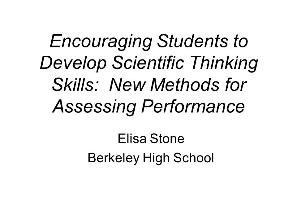 Encouraging Students to Develop Scientific Thinking Skills: New Methods for Assessing Performance Elisa Stone Berkeley High School