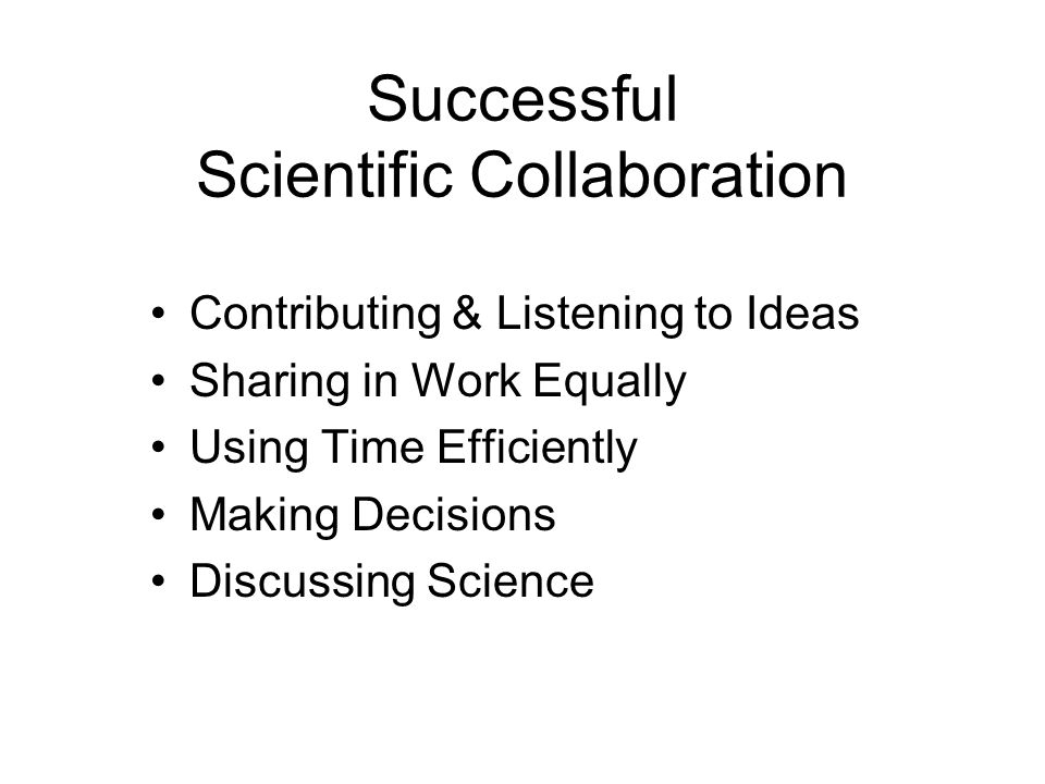 Successful Scientific Collaboration Contributing & Listening to Ideas Sharing in Work Equally Using Time Efficiently Making Decisions Discussing Science