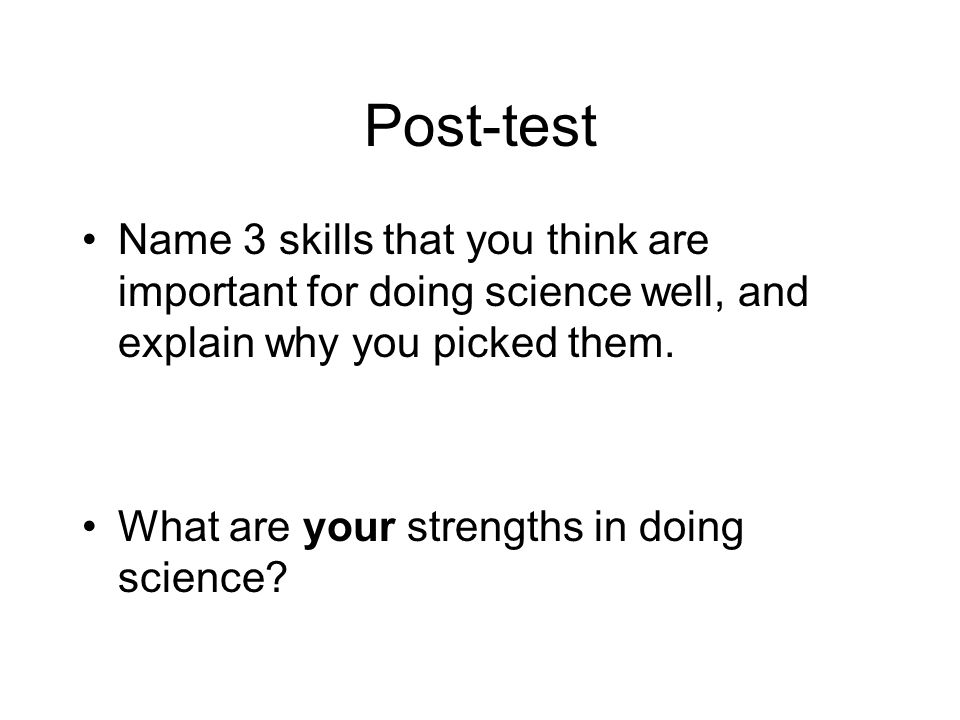 Post-test Name 3 skills that you think are important for doing science well, and explain why you picked them.