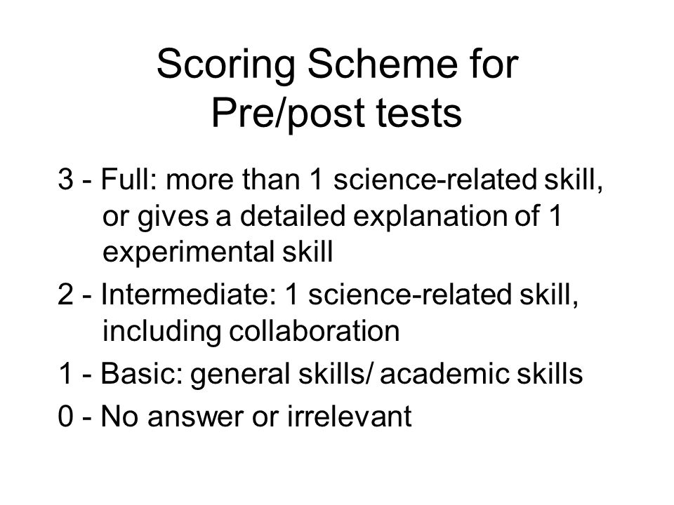 Scoring Scheme for Pre/post tests 3 - Full: more than 1 science-related skill, or gives a detailed explanation of 1 experimental skill 2 - Intermediate: 1 science-related skill, including collaboration 1 - Basic: general skills/ academic skills 0 - No answer or irrelevant