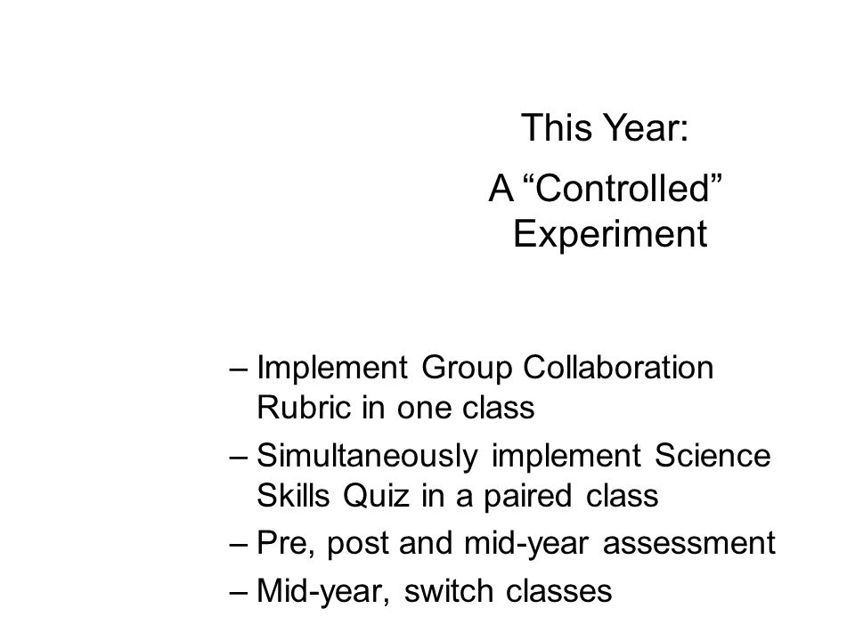 –Implement Group Collaboration Rubric in one class –Simultaneously implement Science Skills Quiz in a paired class –Pre, post and mid-year assessment –Mid-year, switch classes This Year: A Controlled Experiment