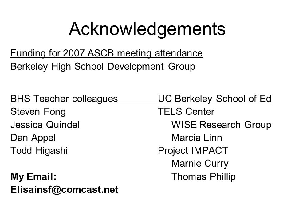Acknowledgements Funding for 2007 ASCB meeting attendance Berkeley High School Development Group BHS Teacher colleaguesUC Berkeley School of Ed Steven FongTELS Center Jessica Quindel WISE Research Group Dan Appel Marcia Linn Todd HigashiProject IMPACT Marnie Curry My Email: Thomas Phillip Elisainsf@comcast.net