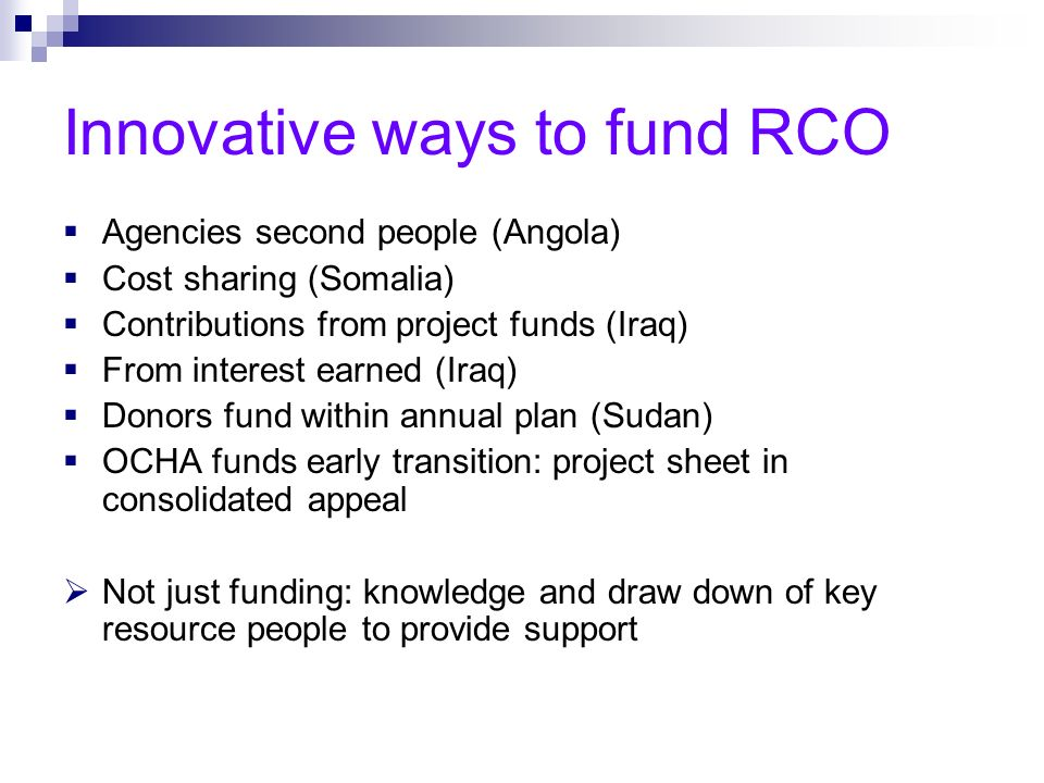 Innovative ways to fund RCO Agencies second people (Angola) Cost sharing (Somalia) Contributions from project funds (Iraq) From interest earned (Iraq) Donors fund within annual plan (Sudan) OCHA funds early transition: project sheet in consolidated appeal Not just funding: knowledge and draw down of key resource people to provide support