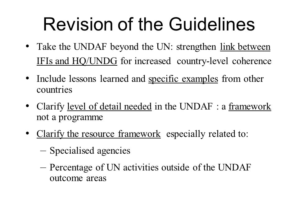 Revision of the Guidelines Take the UNDAF beyond the UN: strengthen link between IFIs and HQ/UNDG for increased country-level coherence Include lessons learned and specific examples from other countries Clarify level of detail needed in the UNDAF : a framework not a programme Clarify the resource framework especially related to: – Specialised agencies – Percentage of UN activities outside of the UNDAF outcome areas