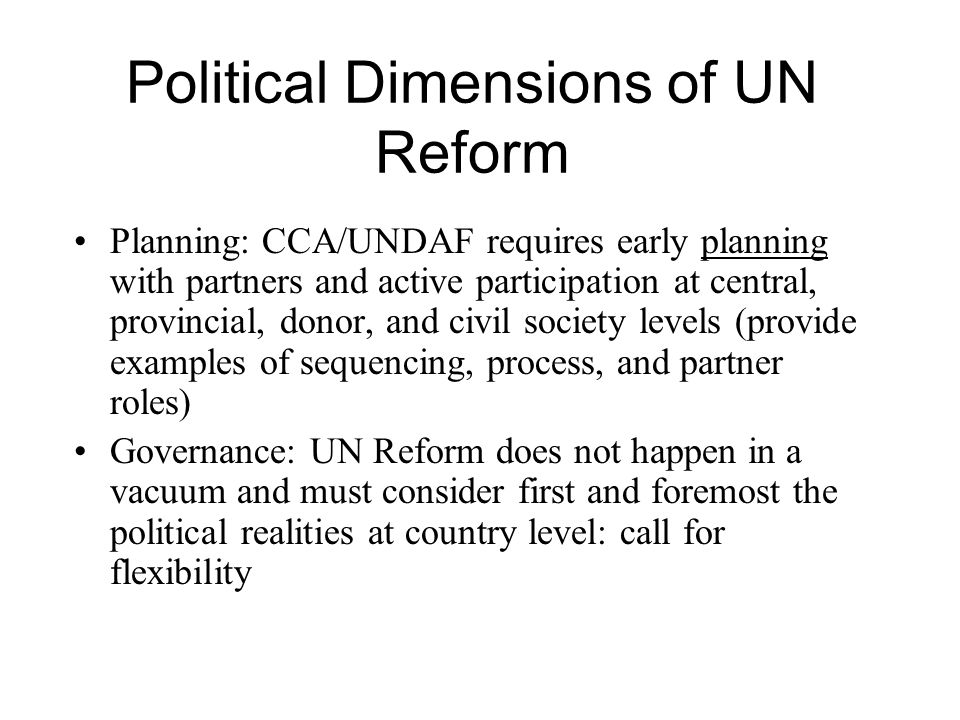 Political Dimensions of UN Reform Planning: CCA/UNDAF requires early planning with partners and active participation at central, provincial, donor, and civil society levels (provide examples of sequencing, process, and partner roles) Governance: UN Reform does not happen in a vacuum and must consider first and foremost the political realities at country level: call for flexibility