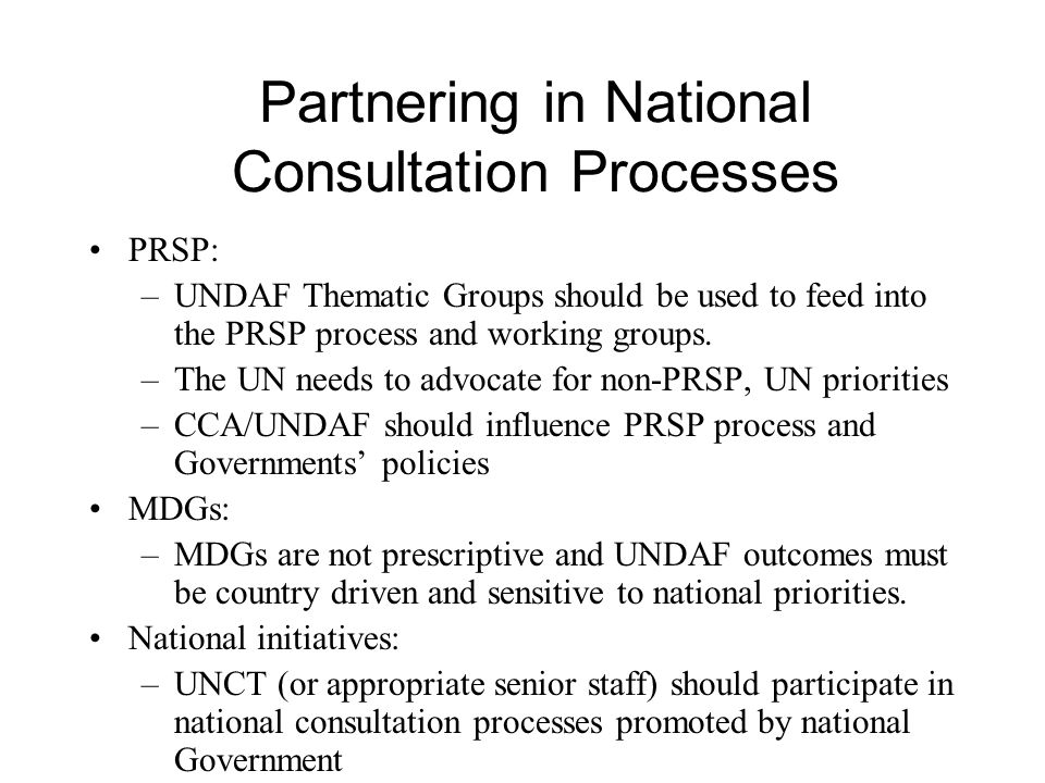 Partnering in National Consultation Processes PRSP: –UNDAF Thematic Groups should be used to feed into the PRSP process and working groups.