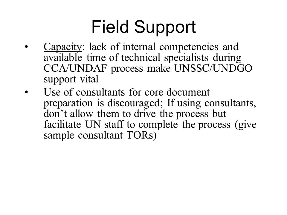 Field Support Capacity: lack of internal competencies and available time of technical specialists during CCA/UNDAF process make UNSSC/UNDGO support vital Use of consultants for core document preparation is discouraged; If using consultants, dont allow them to drive the process but facilitate UN staff to complete the process (give sample consultant TORs)