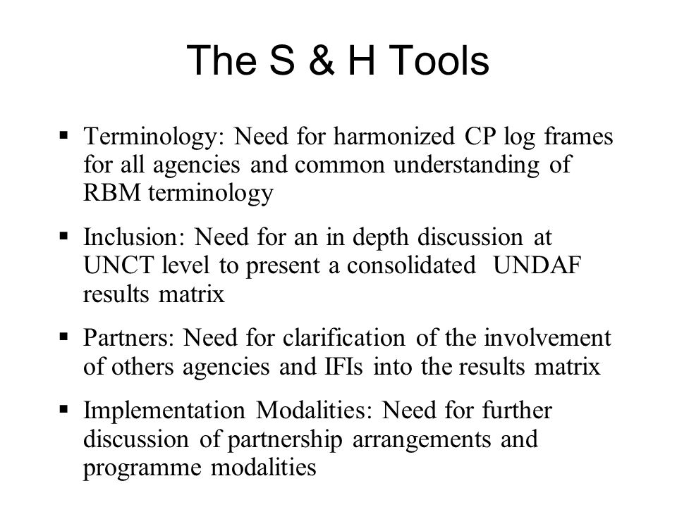 The S & H Tools Terminology: Need for harmonized CP log frames for all agencies and common understanding of RBM terminology Inclusion: Need for an in depth discussion at UNCT level to present a consolidated UNDAF results matrix Partners: Need for clarification of the involvement of others agencies and IFIs into the results matrix Implementation Modalities: Need for further discussion of partnership arrangements and programme modalities