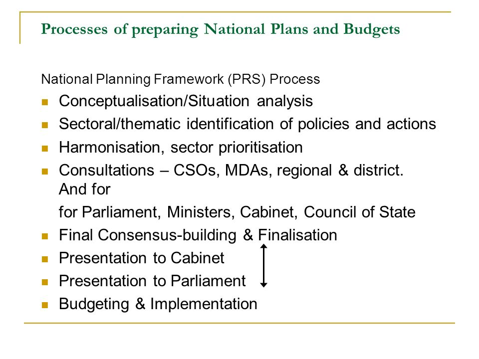 Processes of preparing National Plans and Budgets National Planning Framework (PRS) Process Conceptualisation/Situation analysis Sectoral/thematic identification of policies and actions Harmonisation, sector prioritisation Consultations – CSOs, MDAs, regional & district.