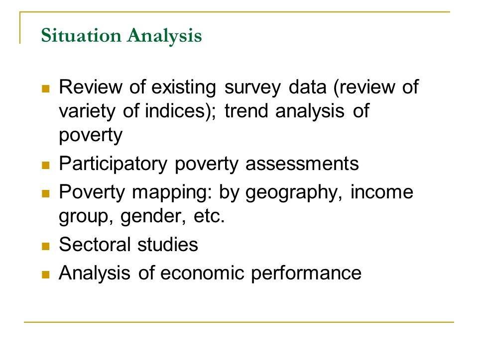 Situation Analysis Review of existing survey data (review of variety of indices); trend analysis of poverty Participatory poverty assessments Poverty mapping: by geography, income group, gender, etc.