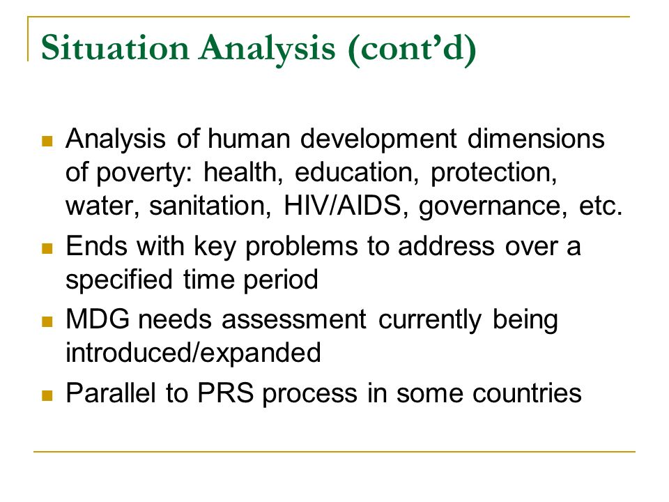 Situation Analysis (contd) Analysis of human development dimensions of poverty: health, education, protection, water, sanitation, HIV/AIDS, governance, etc.