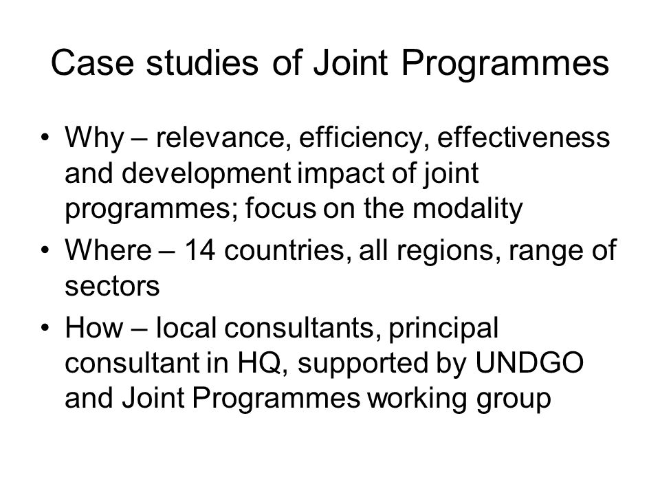 Case studies of Joint Programmes Why – relevance, efficiency, effectiveness and development impact of joint programmes; focus on the modality Where – 14 countries, all regions, range of sectors How – local consultants, principal consultant in HQ, supported by UNDGO and Joint Programmes working group