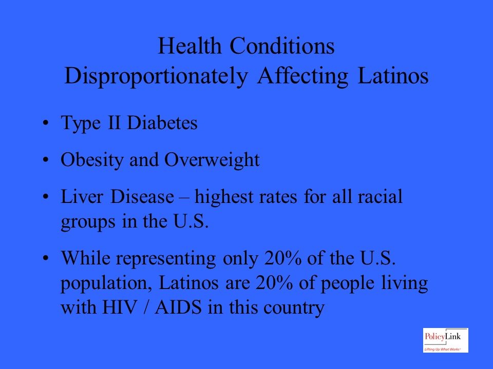 Health Conditions Disproportionately Affecting Latinos Type II Diabetes Obesity and Overweight Liver Disease – highest rates for all racial groups in the U.S.