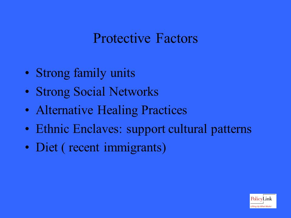 Protective Factors Strong family units Strong Social Networks Alternative Healing Practices Ethnic Enclaves: support cultural patterns Diet ( recent immigrants)