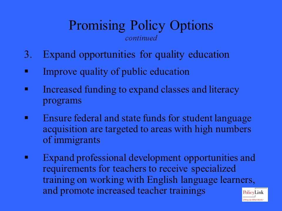 Promising Policy Options continued 3.Expand opportunities for quality education Improve quality of public education Increased funding to expand classes and literacy programs Ensure federal and state funds for student language acquisition are targeted to areas with high numbers of immigrants Expand professional development opportunities and requirements for teachers to receive specialized training on working with English language learners, and promote increased teacher trainings