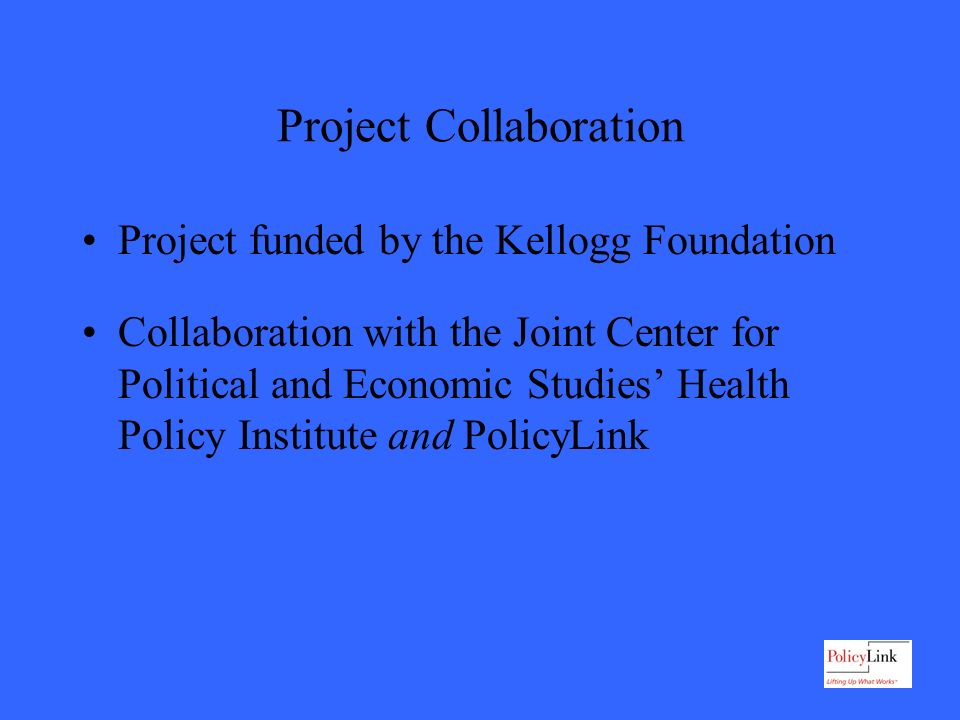 Project Collaboration Project funded by the Kellogg Foundation Collaboration with the Joint Center for Political and Economic Studies Health Policy Institute and PolicyLink